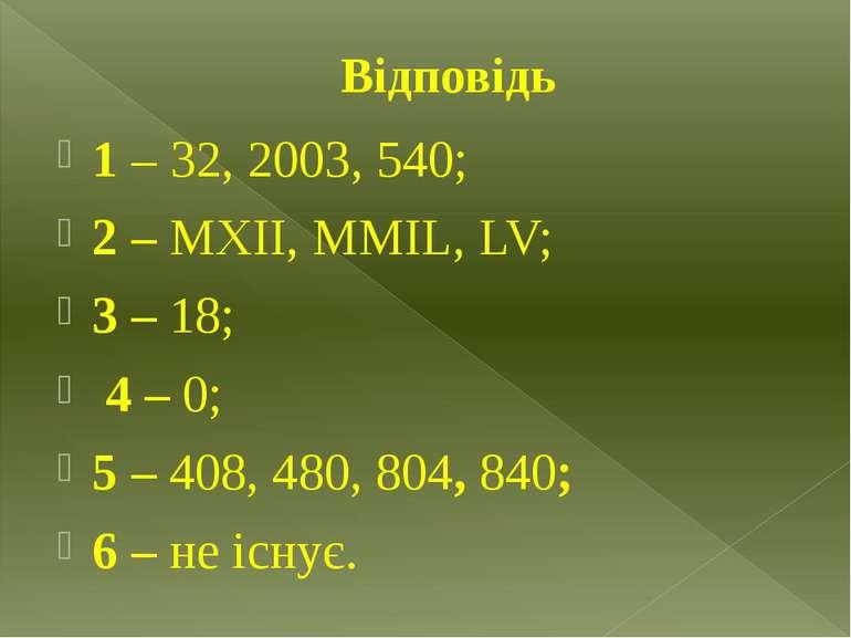 Відповідь 1 – 32, 2003, 540; 2 – МХІІ, ММIL, LV; 3 – 18; 4 – 0; 5 – 408, 480,...