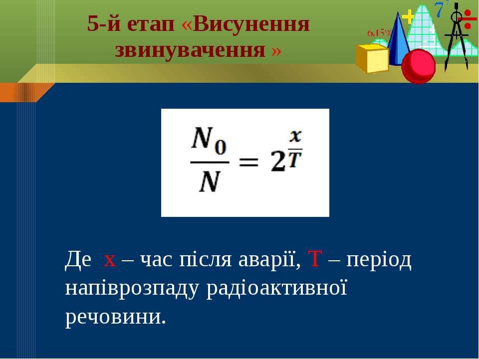 Де х – час після аварії, Т – період напіврозпаду радіоактивної речовини. 5-й ...
