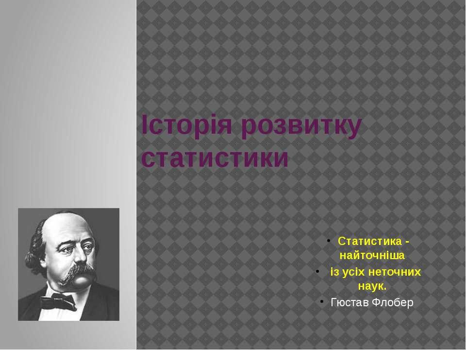Історія розвитку статистики Статистика - найточніша із усіх неточних наук. Гю...