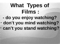 What Types of Films : - do you enjoy watching? don't you mind watching? can't...