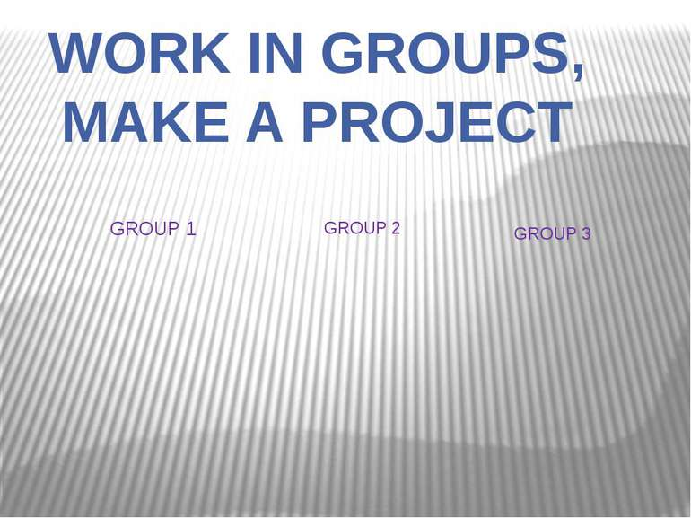 WORK IN GROUPS, MAKE A PROJECT GROUP 1 GROUP 2 GROUP 3