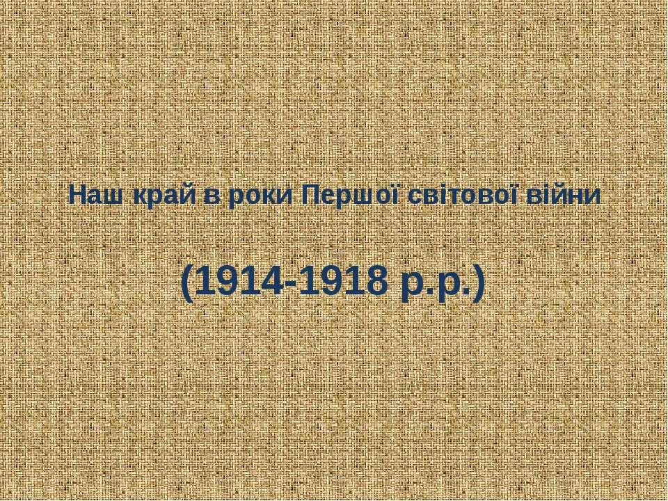 Наш край в роки Першої світової війни (1914-1918 р.р.)