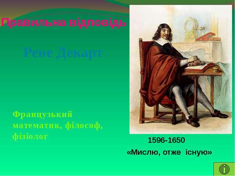 Правильна відповідь Рене ДекартФранцузький математик, філософ, фізіолог