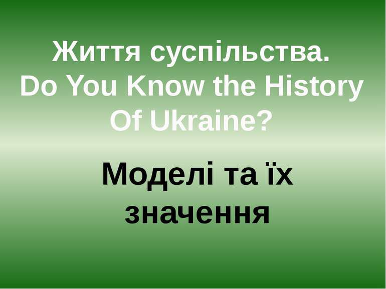 Життя суспільства. Do You Know the History Of Ukraine? Моделі та їх значення