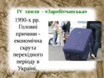 ІV хвиля - «Заробітчанська» 1990-х рр. Головні причини - економічна скрута пе...
