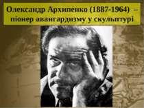 Олександр Архипенко (1887-1964) – піонер авангардизму у скульптурі