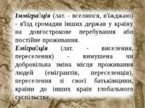 Іммігра ція (лат. - вселяюся, в'їжджаю) - в'їзд громадян інших держав у країн...
