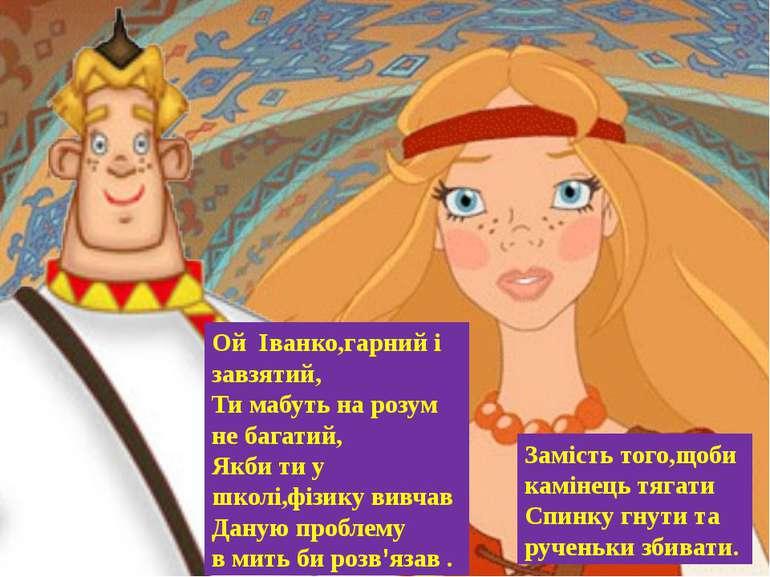 Ой Іванко,гарний і завзятий, Ти мабуть на розум не багатий, Якби ти у школі,ф...