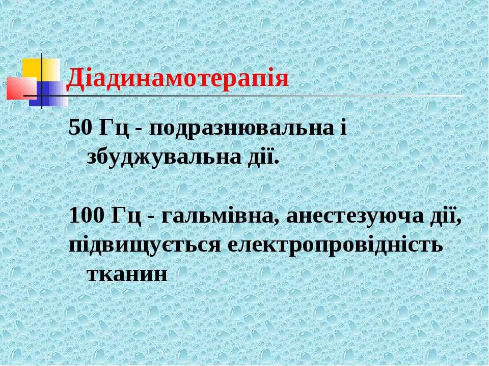 Діадинамотерапія 50 Гц - подразнювальна і збуджувальна дії. 100 Гц - гальмівн...
