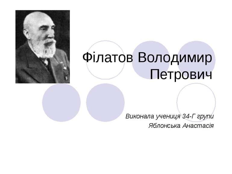 Філатов Володимир Петрович Виконала учениця 34-Г групи Яблонська Анастасія