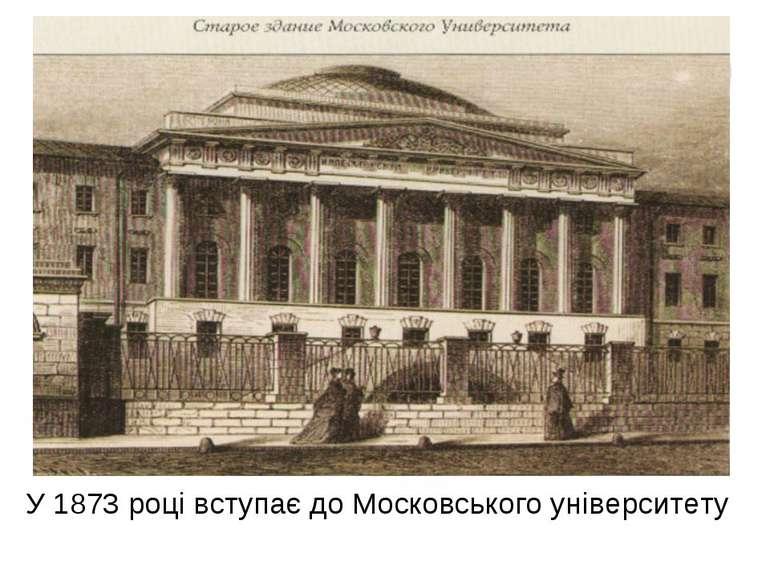 У 1873 році вступає до Московського університету