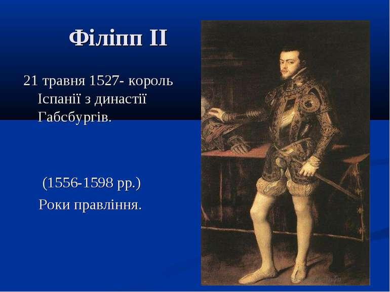Філіпп II 21 травня 1527- король Іспанії з династії Габсбургів. (1556-1598 рр...
