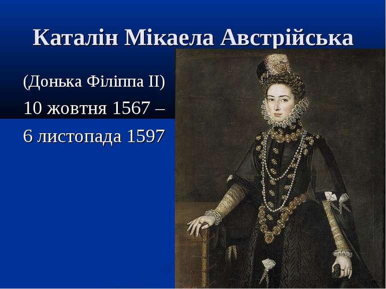 Каталін Мікаела Австрійська (Донька Філіппа II) 10 жовтня 1567 – 6 листопада ...