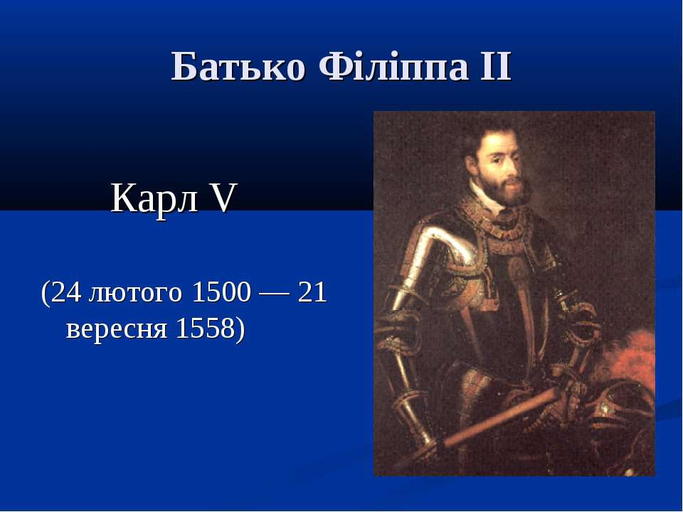 Батько Філіппа ІІ Карл V (24 лютого 1500 — 21 вересня 1558)