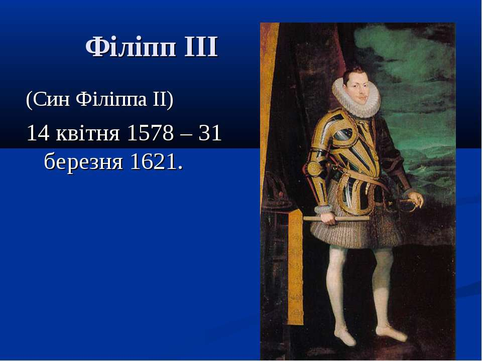 Філіпп III (Син Філіппа II) 14 квітня 1578 – 31 березня 1621.