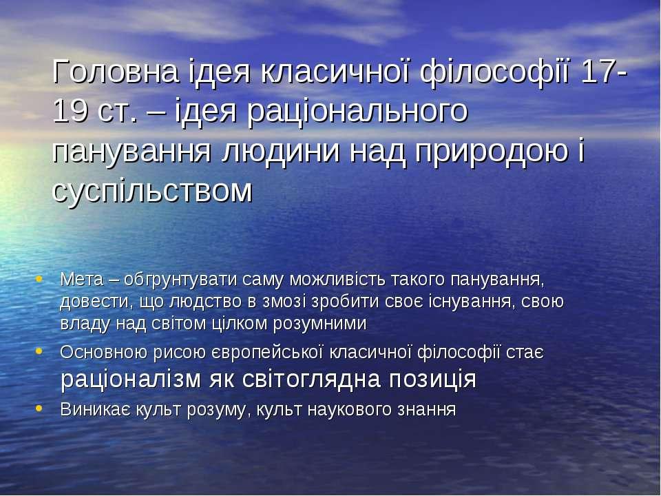 Головна ідея класичної філософії 17-19 ст. – ідея раціонального панування люд...