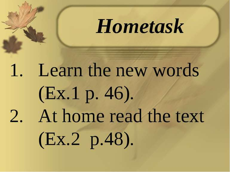Learn the new words (Ex.1 p. 46). At home read the text (Ex.2 p.48). Hometask
