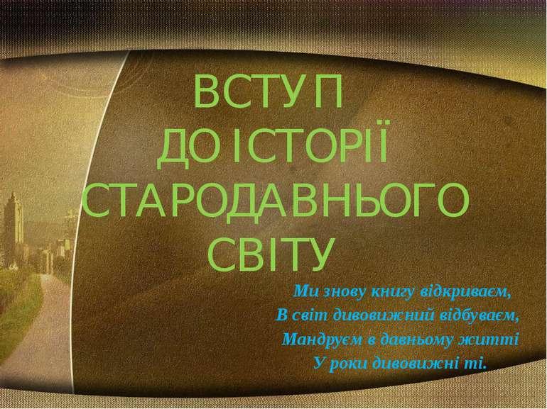 ВСТУП ДО ІСТОРІЇ СТАРОДАВНЬОГО СВІТУ Ми знову книгу відкриваєм, В світ дивови...