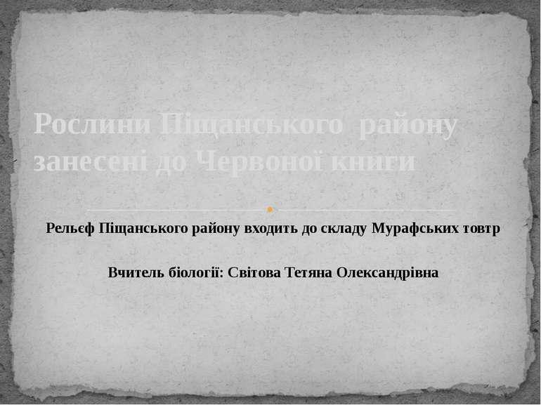 Рельєф Піщанського району входить до складу Мурафських товтр Вчитель біології...