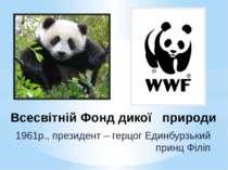 Всесвітній Фонд дикої природи 1961р., президент – герцог Единбурзький принц Ф...