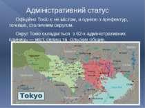 Адміністративний статус Офіційно Токіо є не містом, а однією з префектур, точ...