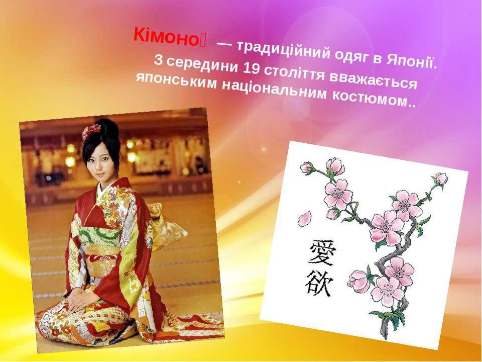 Кімоно  — традиційний одяг вЯпонії. З середини 19 століття вважається японс...