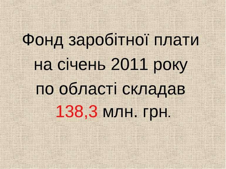Фонд заробітної плати на січень 2011 року по області складав 138,3 млн. грн.