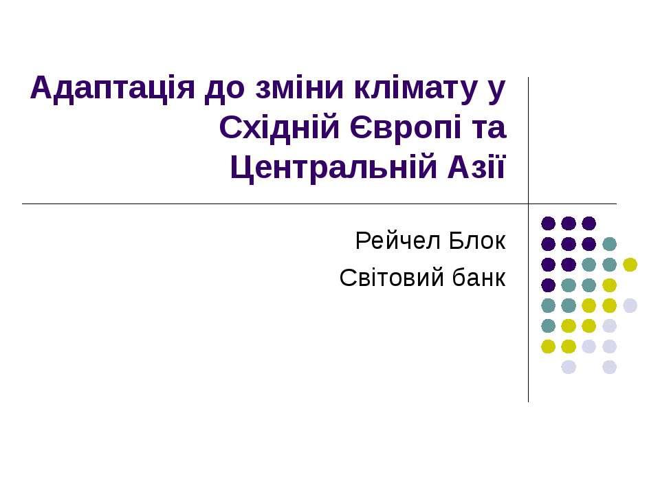 Адаптація до зміни клімату у Східній Європі та Центральній Азії Рейчел Блок С...