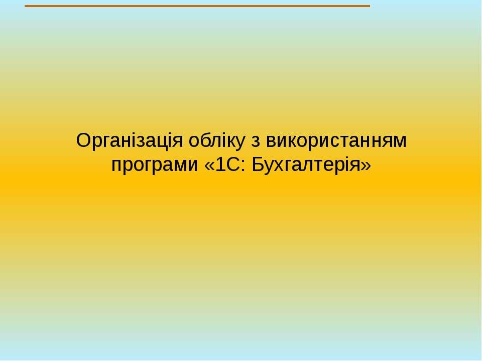 Організація обліку з використанням програми «1С: Бухгалтерія»