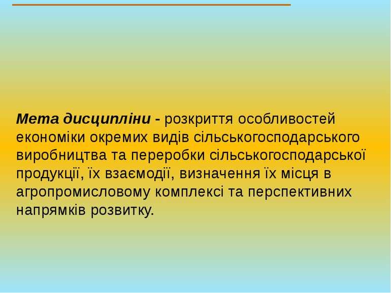 Мета дисципліни - розкриття особливостей економіки окремих видів сільськогосп...