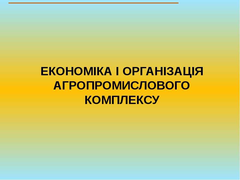 ЕКОНОМІКА І ОРГАНІЗАЦІЯ АГРОПРОМИСЛОВОГО КОМПЛЕКСУ