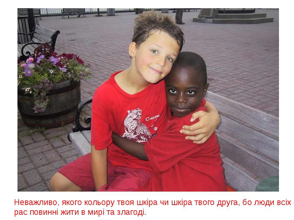 Неважливо, якого кольору твоя шкіра чи шкіра твого друга, бо люди всіх рас по...