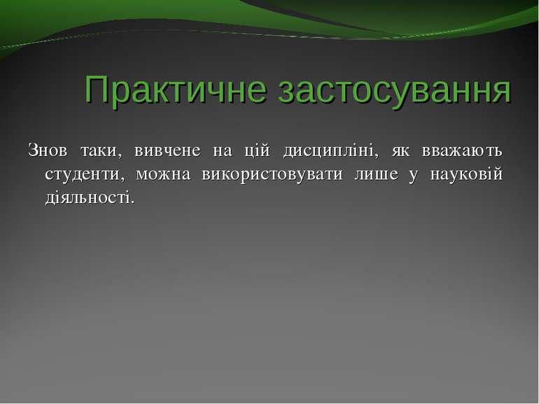 Практичне застосування Знов таки, вивчене на цій дисципліні, як вважають студ...