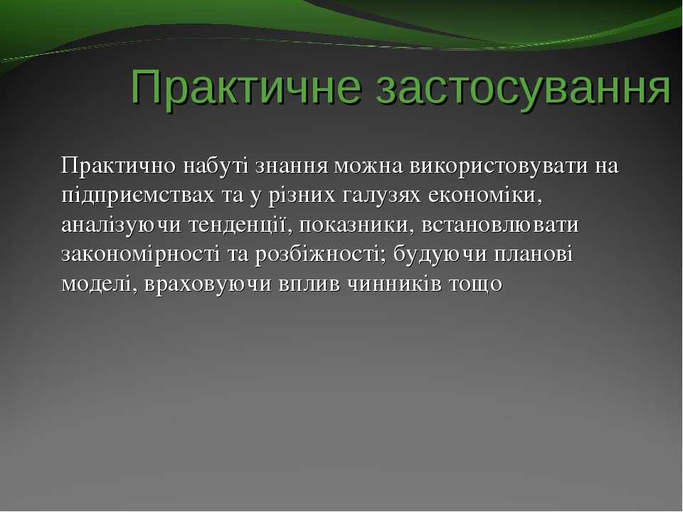 Практичне застосування Практично набуті знання можна використовувати на підпр...