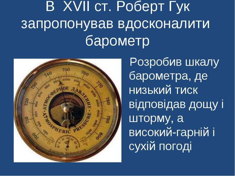 Розробив шкалу барометра, де низький тиск відповідав дощу і шторму, а високий...