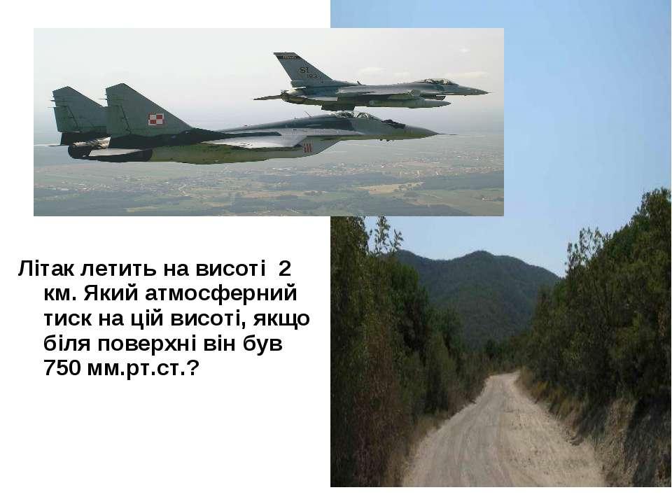 Літак летить на висоті 2 км. Який атмосферний тиск на цій висоті, якщо біля п...