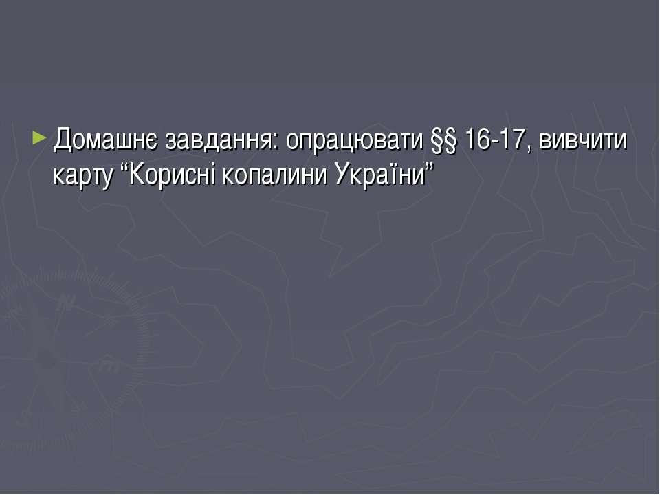 """Домашнє завдання: опрацювати §§ 16-17, вивчити карту """"Корисні копалини України"""""""