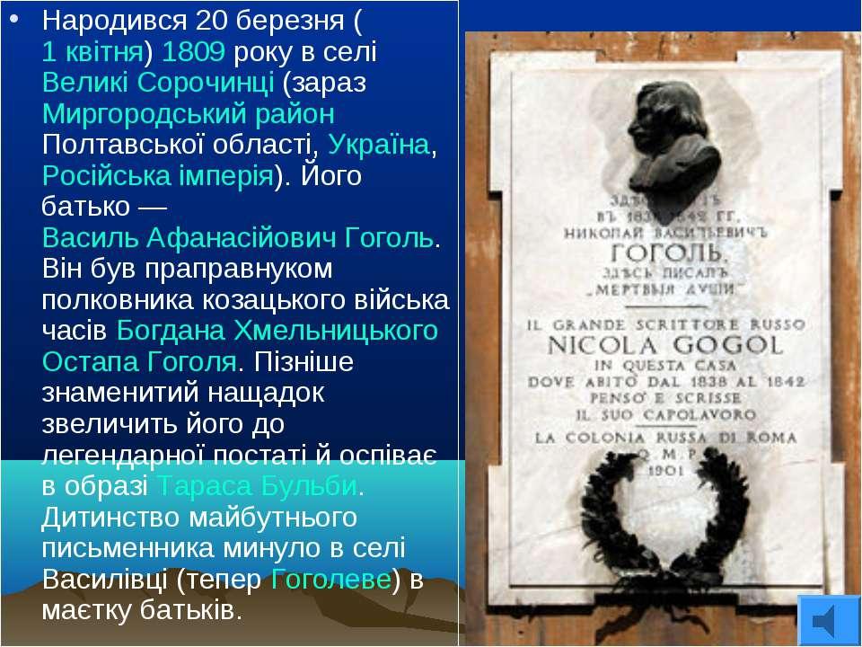 Народився 20 березня (1 квітня) 1809 року в селі Великі Сорочинці (зараз Мирг...