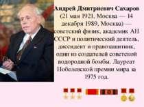 Андрей Дмитриевич Сахаров (21 мая 1921, Москва— 14 декабря 1989, Москва)— с...