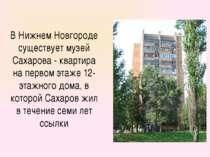 В Нижнем Новгороде существует музей Сахарова - квартира на первом этаже 12-эт...