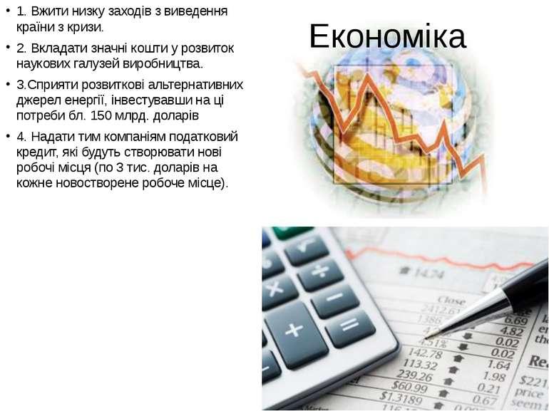 Економіка 1. Вжити низку заходів з виведення країни з кризи. 2. Вкладати знач...