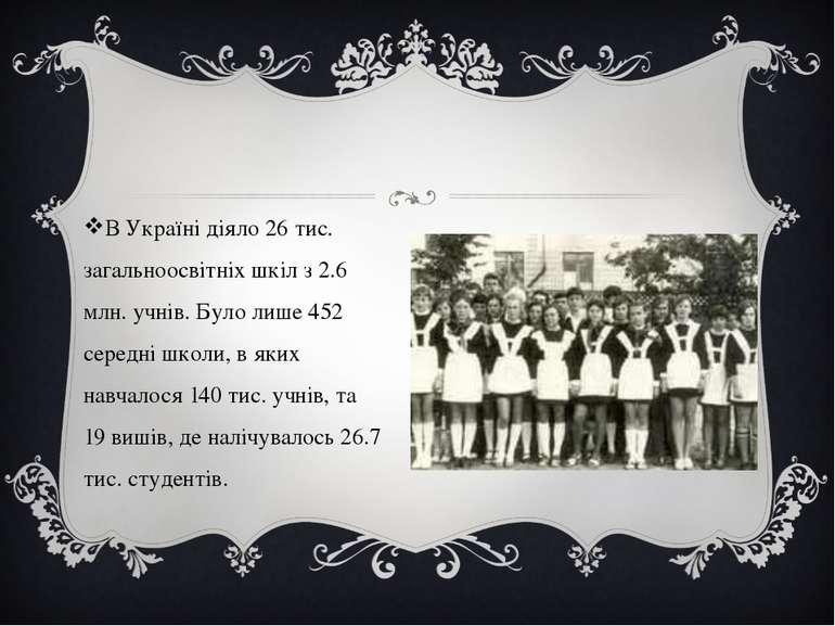 В Україні діяло 26 тис. загальноосвітніх шкіл з 2.6 млн. учнів. Було лише 452...