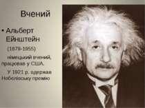 Вчений Альберт Ейнштейн (1879-1955) німецький вчений, працював у США. У 1921 ...