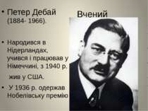 Вчений Петер Дебай (1884- 1966). Народився в Нідерландах, учився і працював у...