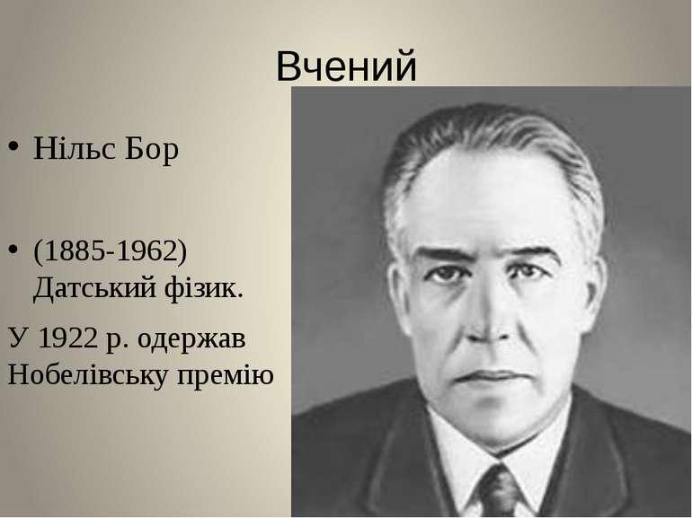 Вчений Нільс Бор (1885-1962) Датський фізик. У 1922 р. одержав Нобелівську пр...