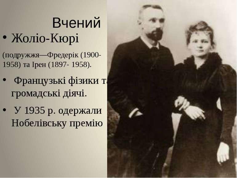 Вчений Жоліо-Кюрі (подружжя—Фредерік (1900-1958) та Ірен (1897- 1958). Францу...