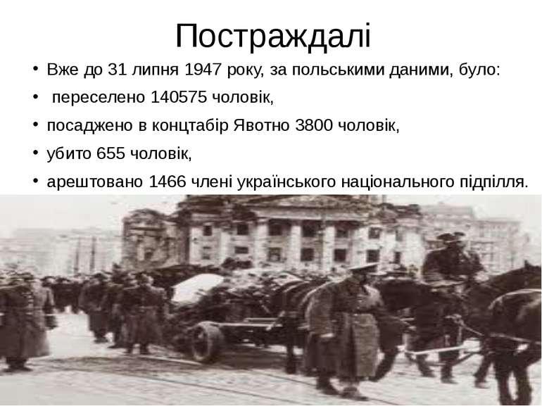 Постраждалі Вже до 31 липня 1947 року, за польськими даними, було: переселено...