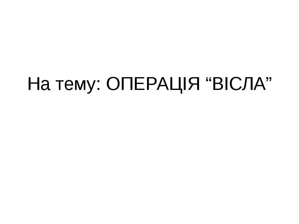 """На тему: ОПЕРАЦІЯ """"ВІСЛА"""""""