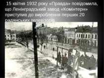 15 квітня 1932 року «Правда» повідомила, що Ленінградський завод «Комінтерн» ...