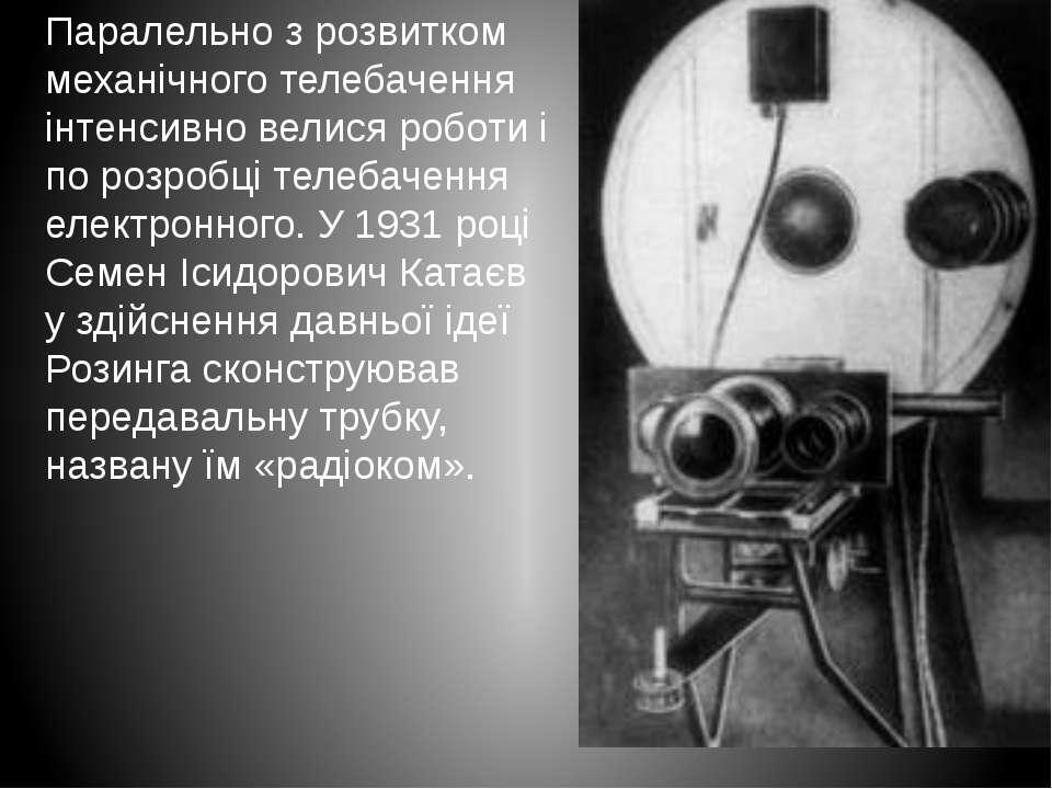 Паралельно з розвитком механічного телебачення інтенсивно велися роботи і по ...